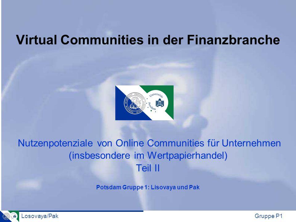 Virtual Communities in der Finanzbranche Nutzenpotenziale von Online Communities für Unternehmen (insbesondere im Wertpapierhandel) Teil II Potsdam Gruppe 1: Lisovaya und Pak