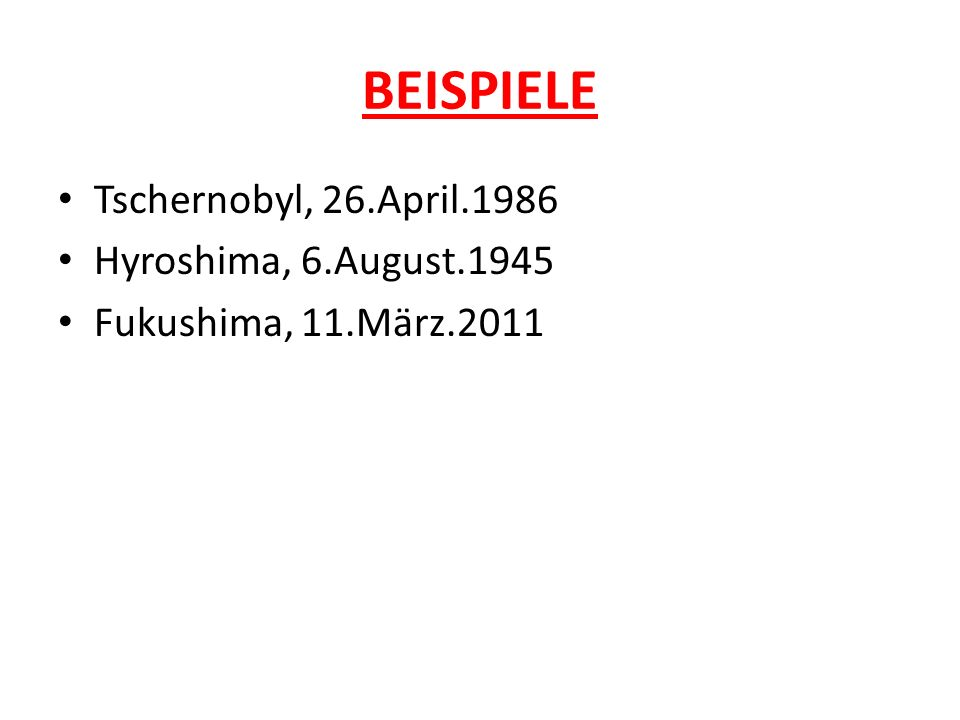BEISPIELE Tschernobyl, 26.April.1986 Hyroshima, 6.August.1945