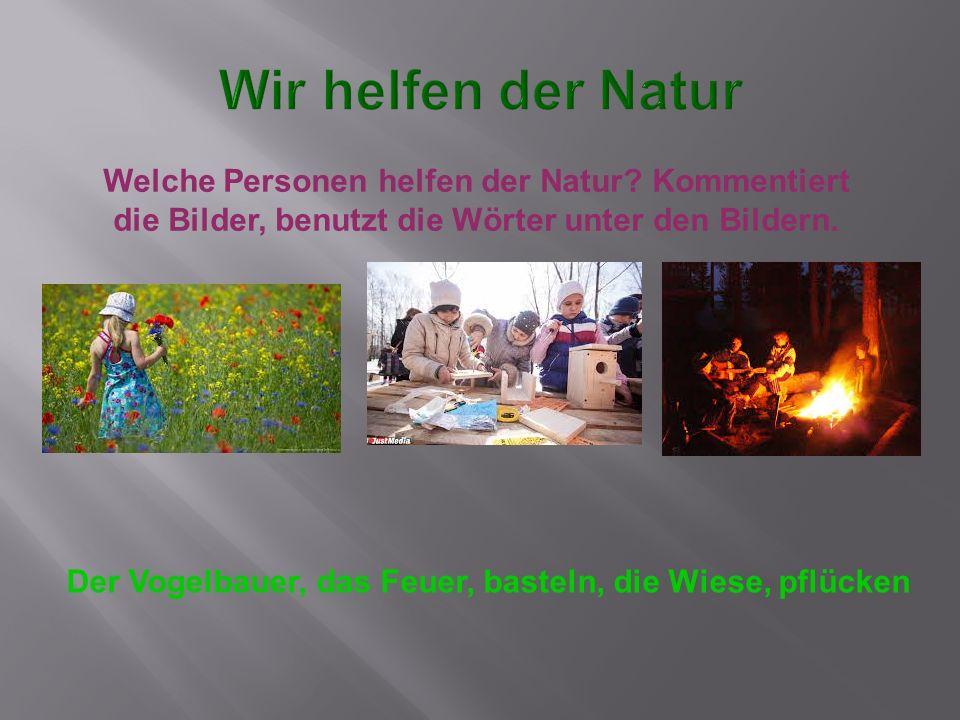 Wir helfen der Natur Welche Personen helfen der Natur Kommentiert die Bilder, benutzt die Wörter unter den Bildern.