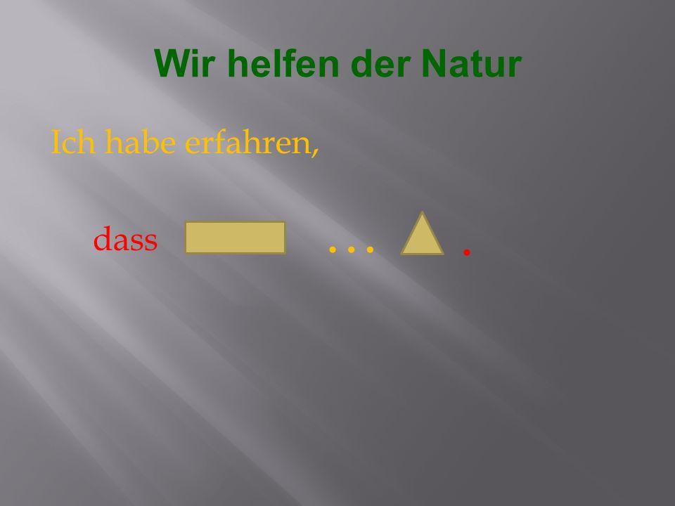 Wir helfen der Natur Ich habe erfahren, dass … .