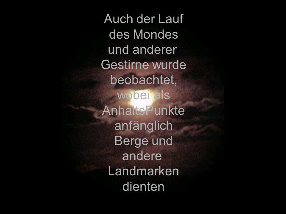 Auch der Lauf des Mondes. und anderer. Gestirne wurde. beobachtet, wobei als. AnhaltsPunkte. anfänglich.