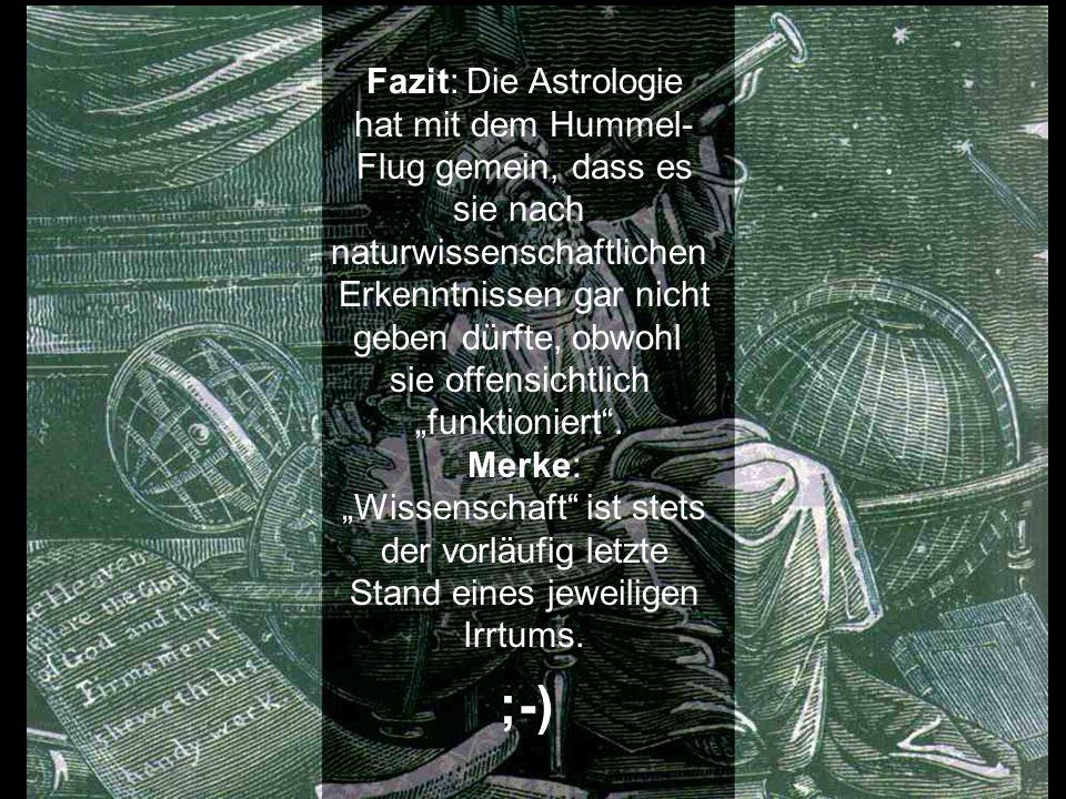 ;-) Fazit: Die Astrologie hat mit dem Hummel- Flug gemein, dass es