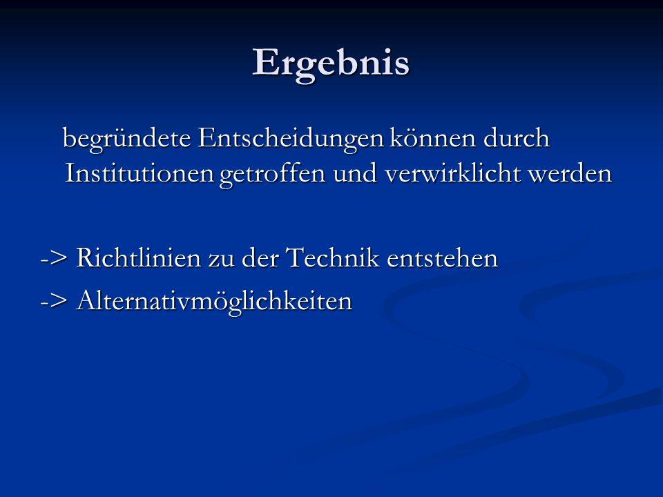 Ergebnis begründete Entscheidungen können durch Institutionen getroffen und verwirklicht werden. -> Richtlinien zu der Technik entstehen.