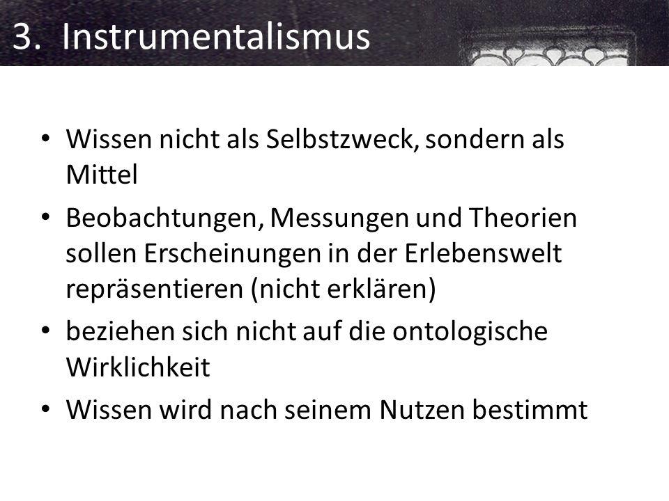 3. Instrumentalismus Wissen nicht als Selbstzweck, sondern als Mittel
