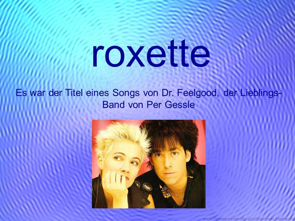roxette Es war der Titel eines Songs von Dr. Feelgood, der Lieblings-Band von Per Gessle