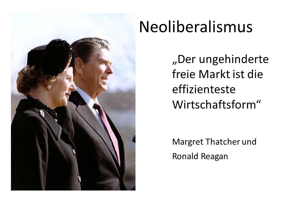 """Neoliberalismus """"Der ungehinderte freie Markt ist die effizienteste Wirtschaftsform Margret Thatcher und."""
