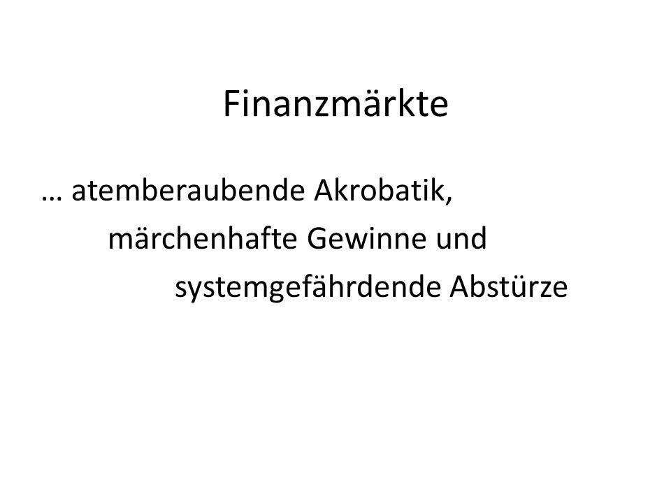Finanzmärkte … atemberaubende Akrobatik, märchenhafte Gewinne und systemgefährdende Abstürze