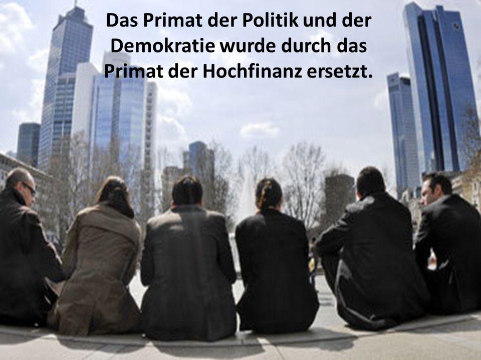 Das Primat der Politik und der Demokratie wurde durch das Primat der Hochfinanz ersetzt.