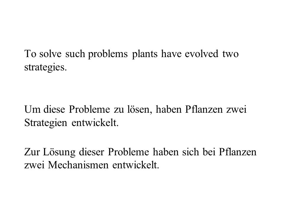 To solve such problems plants have evolved two strategies.