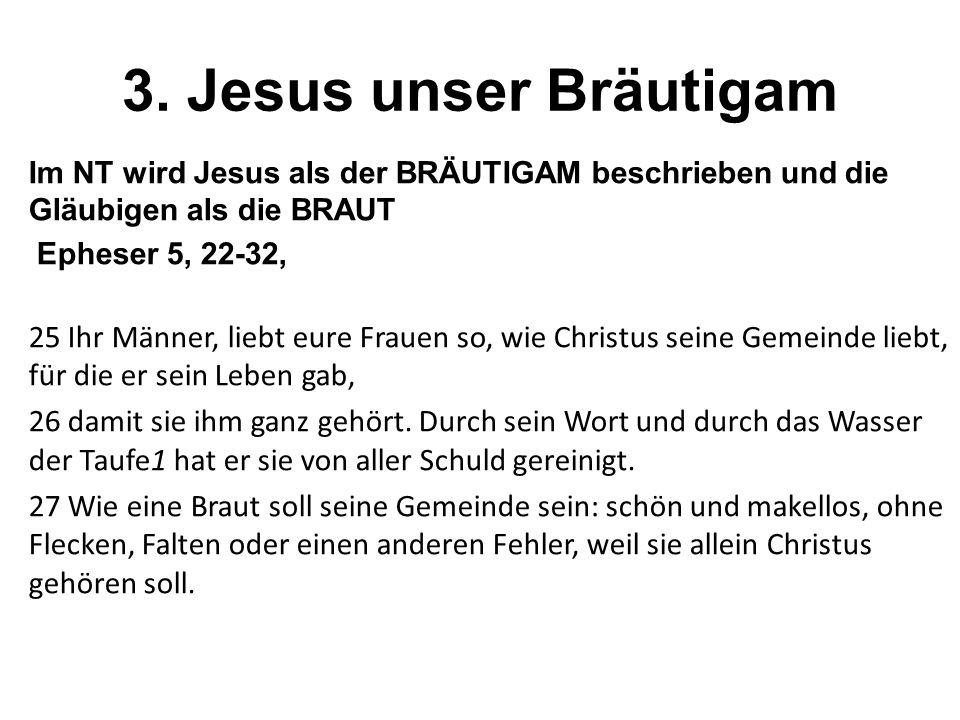 3. Jesus unser Bräutigam Im NT wird Jesus als der BRÄUTIGAM beschrieben und die Gläubigen als die BRAUT.
