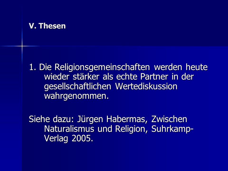 V. Thesen 1. Die Religionsgemeinschaften werden heute wieder stärker als echte Partner in der gesellschaftlichen Wertediskussion wahrgenommen.