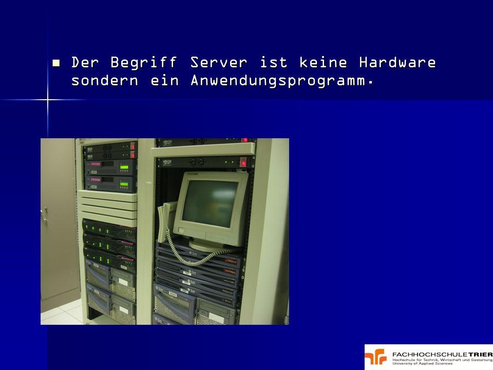 Der Begriff Server ist keine Hardware sondern ein Anwendungsprogramm.