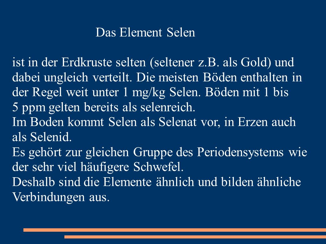 Das Element Selen ist in der Erdkruste selten (seltener z.B. als Gold) und. dabei ungleich verteilt. Die meisten Böden enthalten in.
