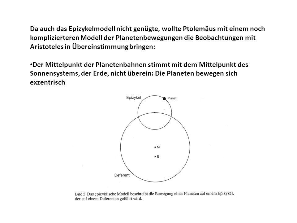 Da auch das Epizykelmodell nicht genügte, wollte Ptolemäus mit einem noch komplizierteren Modell der Planetenbewegungen die Beobachtungen mit Aristoteles in Übereinstimmung bringen: