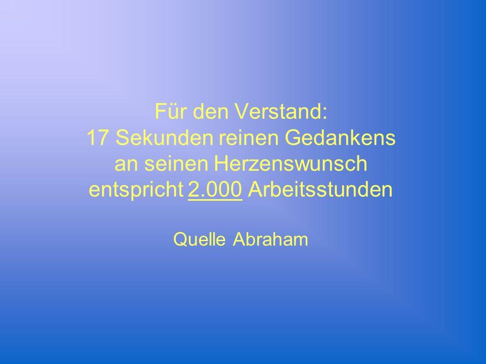 Für den Verstand: 17 Sekunden reinen Gedankens an seinen Herzenswunsch entspricht 2.000 Arbeitsstunden Quelle Abraham