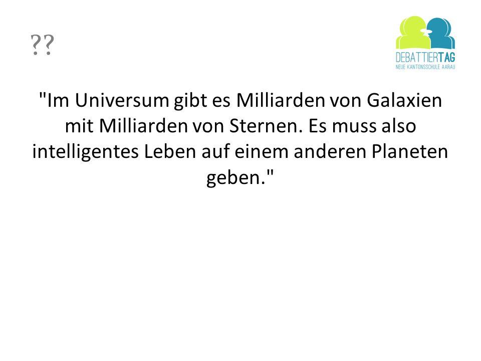 Im Universum gibt es Milliarden von Galaxien mit Milliarden von Sternen. Es muss also intelligentes Leben auf einem anderen Planeten geben.