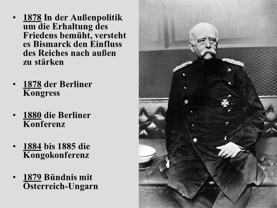 1878 In der Außenpolitik um die Erhaltung des Friedens bemüht, versteht es Bismarck den Einfluss des Reiches nach außen zu stärken