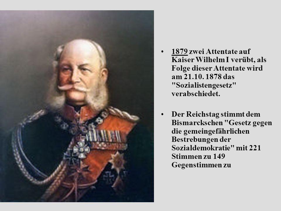 1879 zwei Attentate auf Kaiser Wilhelm I verübt, als Folge dieser Attentate wird am 21.10. 1878 das Sozialistengesetz verabschiedet.