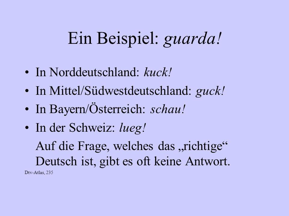 Ein Beispiel: guarda! In Norddeutschland: kuck!