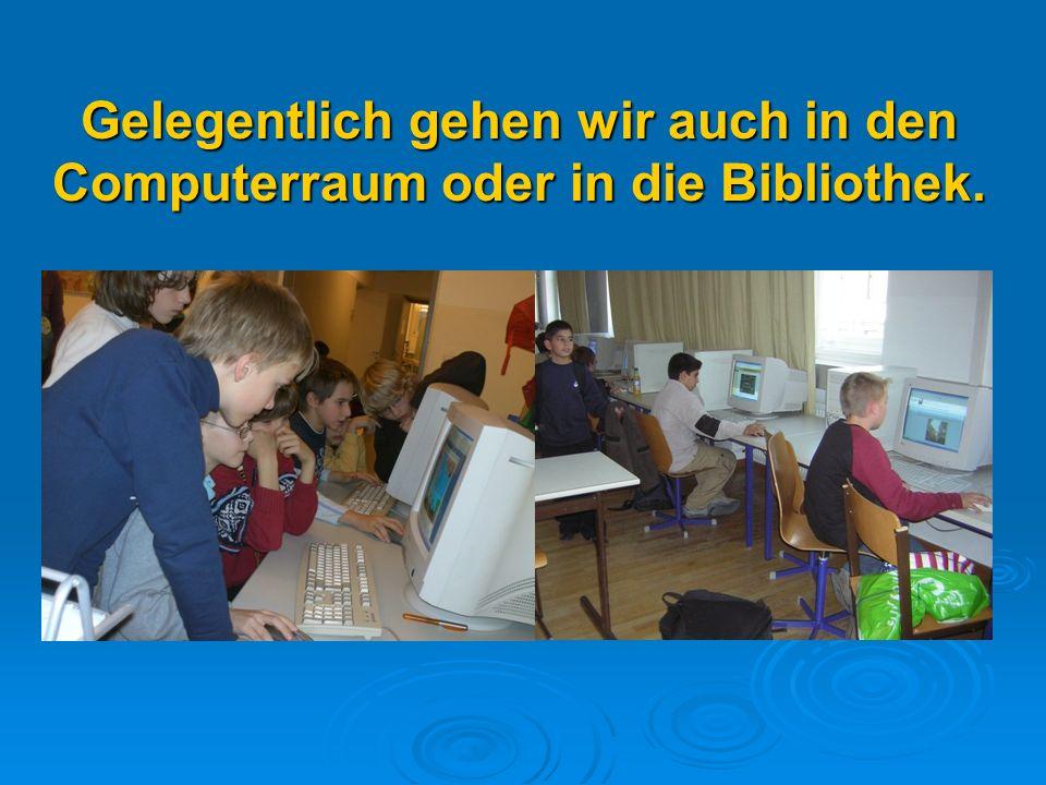 Gelegentlich gehen wir auch in den Computerraum oder in die Bibliothek.