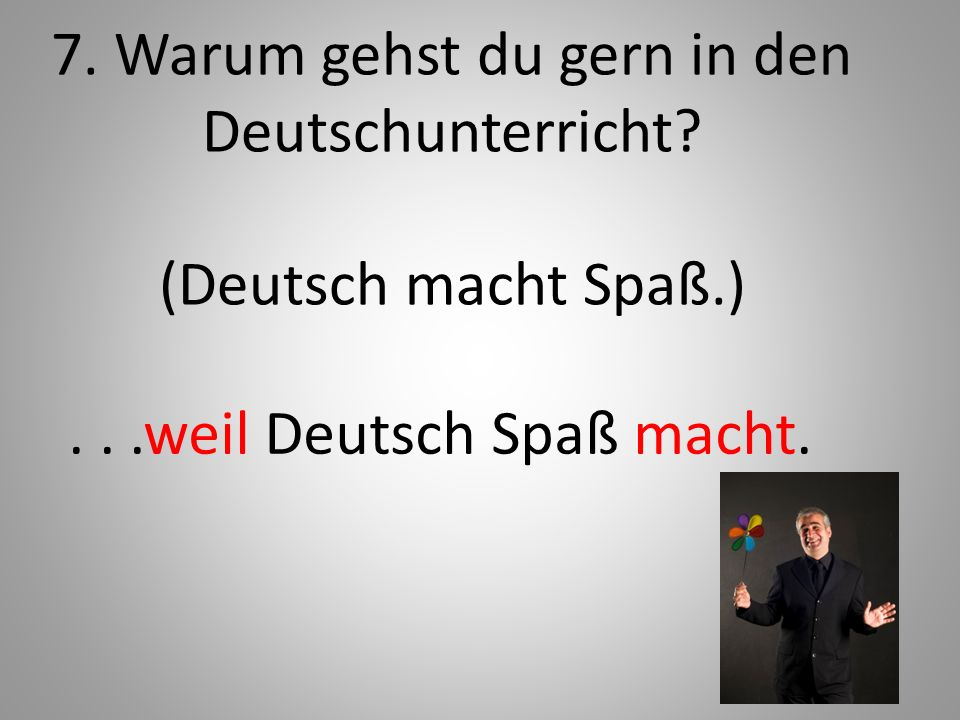 7. Warum gehst du gern in den Deutschunterricht (Deutsch macht Spaß.)
