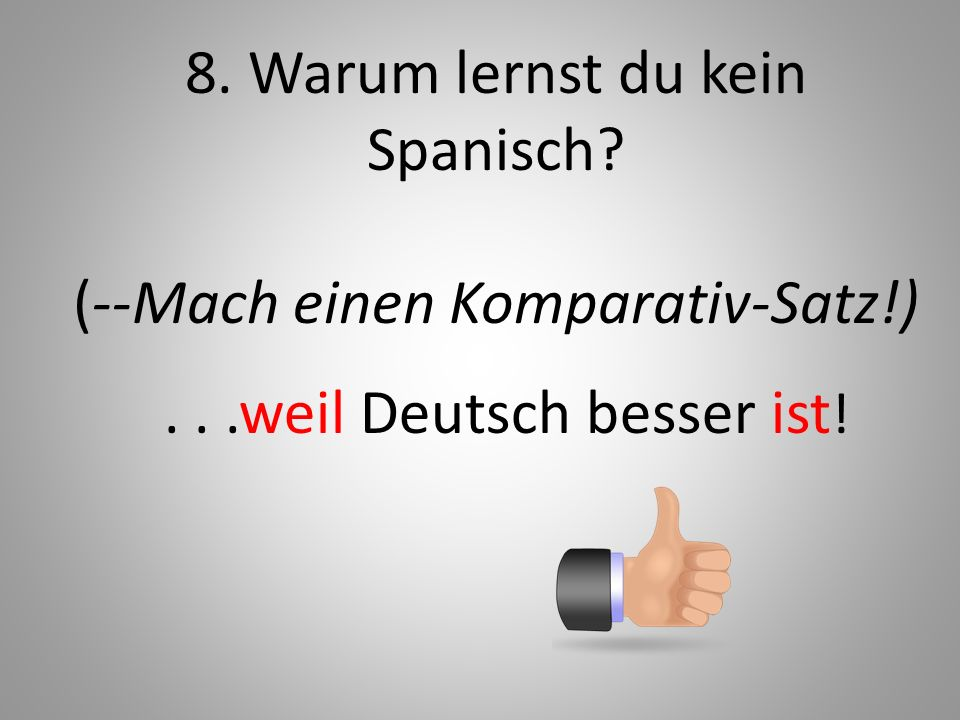 8. Warum lernst du kein Spanisch (--Mach einen Komparativ-Satz!)
