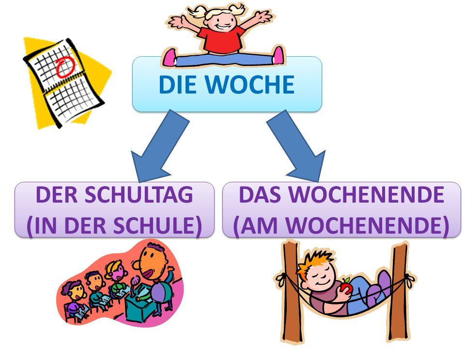 DIE WOCHE DER SCHULTAG (IN DER SCHULE) DAS WOCHENENDE (AM WOCHENENDE)