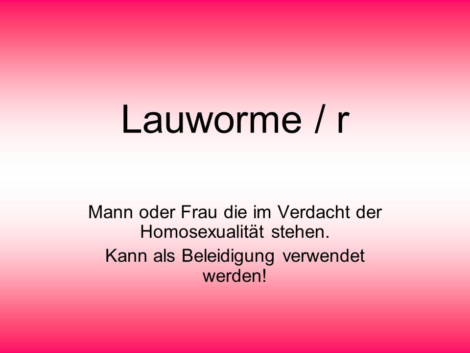 Lauworme / r Mann oder Frau die im Verdacht der Homosexualität stehen.