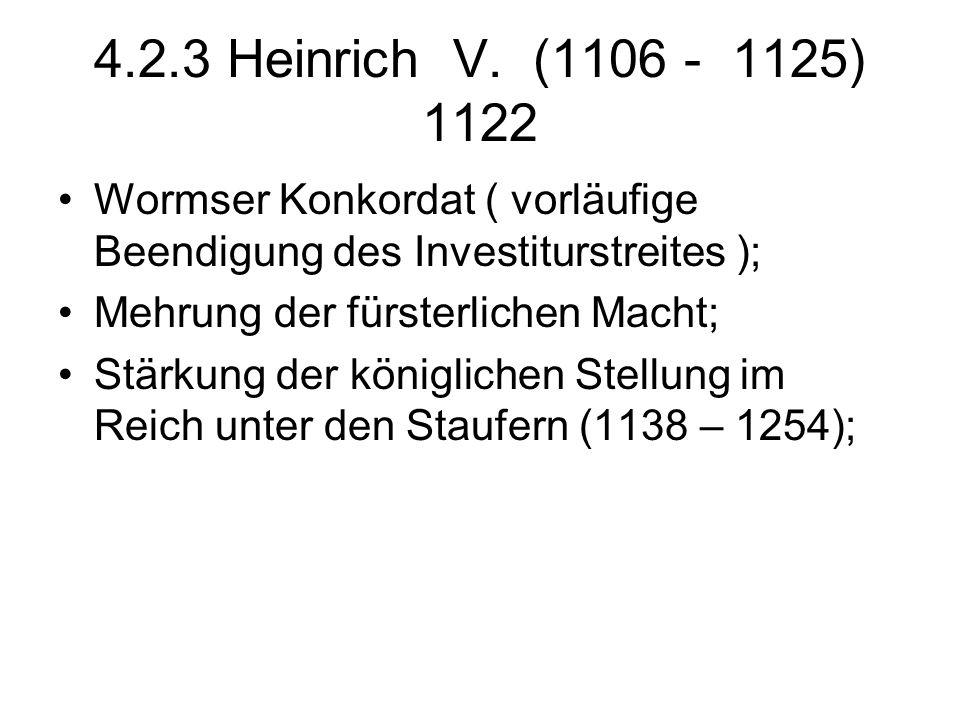 4.2.3 Heinrich V. (1106 - 1125) 1122 Wormser Konkordat ( vorläufige Beendigung des Investiturstreites );