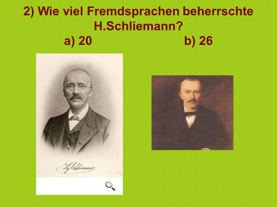 2) Wie viel Fremdsprachen beherrschte H.Schliemann a) 20 b) 26