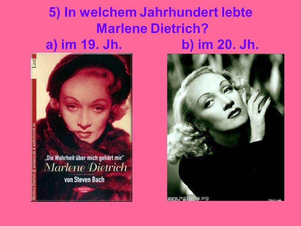 5) In welchem Jahrhundert lebte Marlene Dietrich. a) im 19. Jh