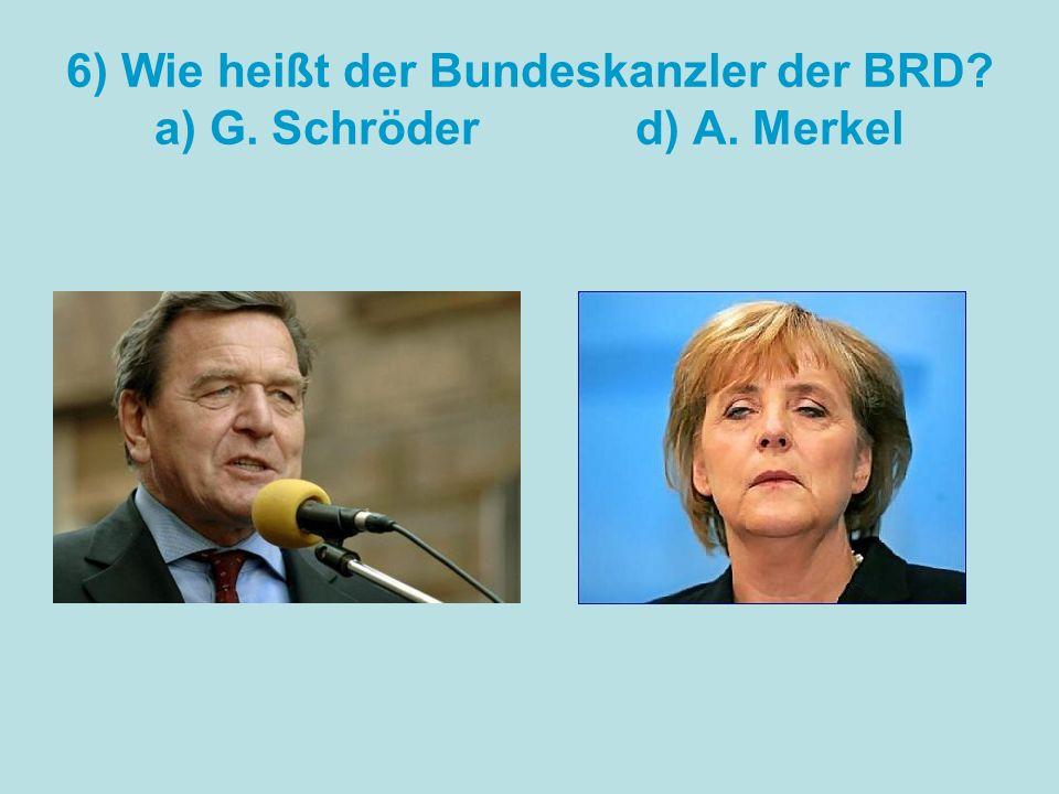 6) Wie heißt der Bundeskanzler der BRD a) G. Schröder d) A. Merkel