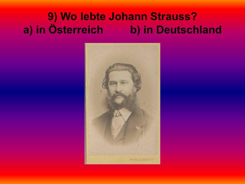 9) Wo lebte Johann Strauss a) in Österreich b) in Deutschland