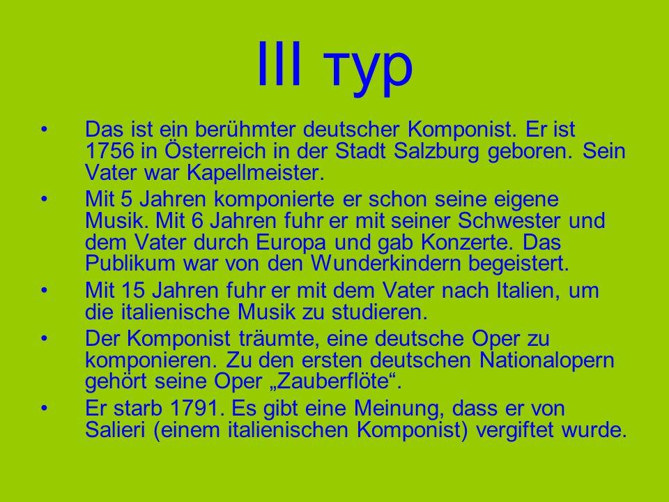 III тур Das ist ein berühmter deutscher Komponist. Er ist 1756 in Österreich in der Stadt Salzburg geboren. Sein Vater war Kapellmeister.