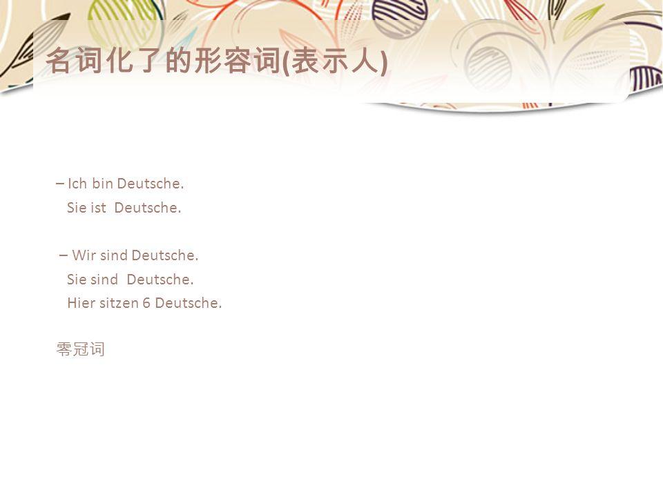 名词化了的形容词(表示人) – Ich bin Deutsche. Sie ist Deutsche.