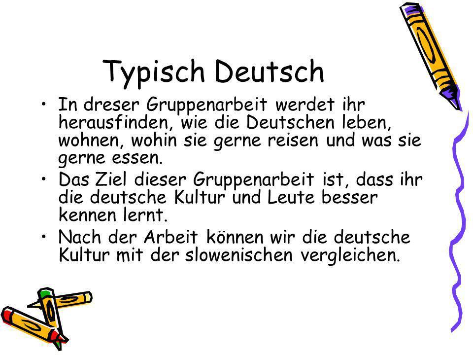 Typisch Deutsch In dreser Gruppenarbeit werdet ihr herausfinden, wie die Deutschen leben, wohnen, wohin sie gerne reisen und was sie gerne essen.