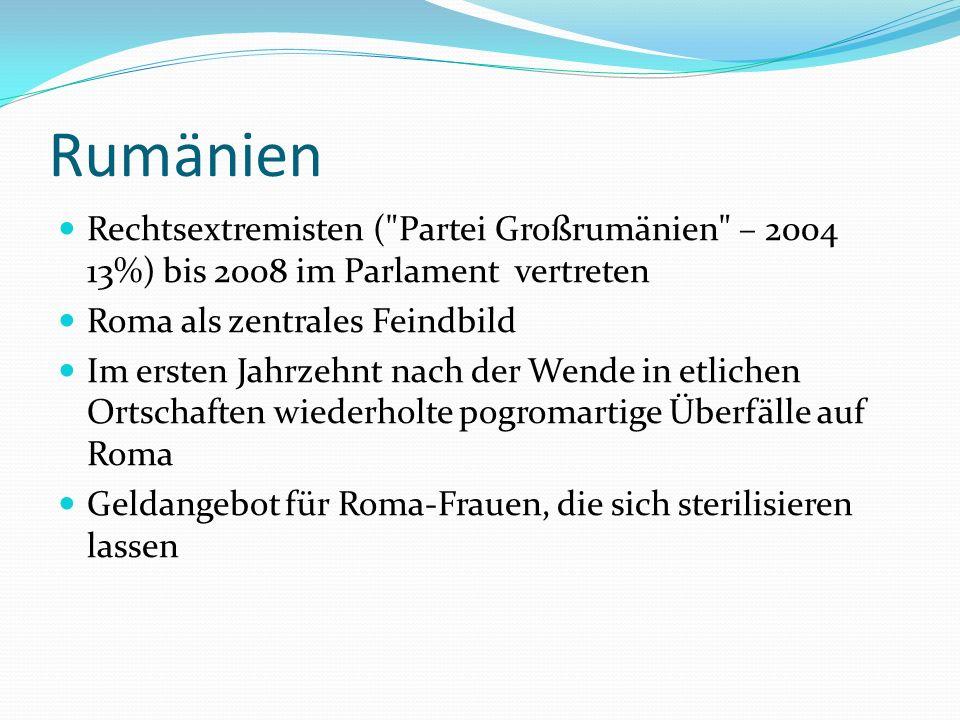 Rumänien Rechtsextremisten ( Partei Großrumänien – 2004 13%) bis 2008 im Parlament vertreten. Roma als zentrales Feindbild.
