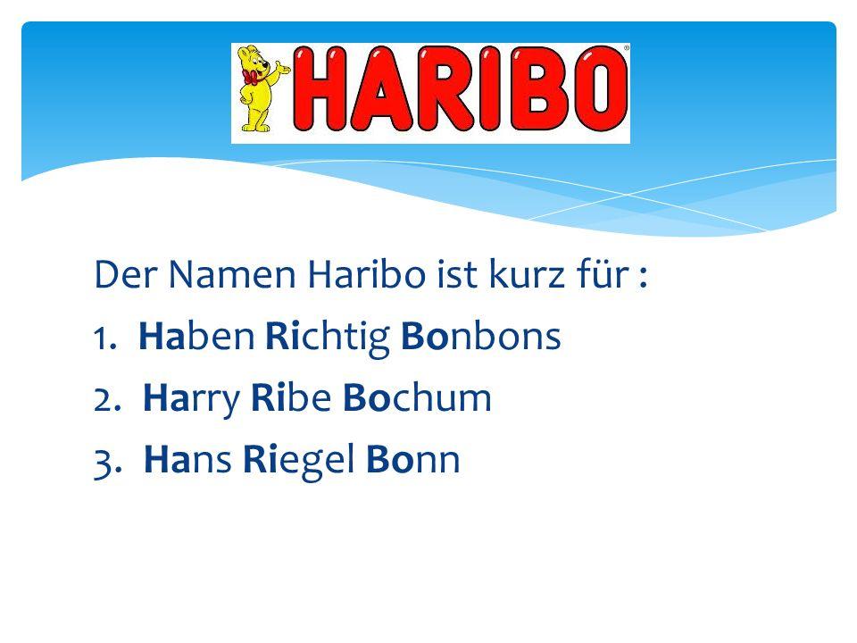 Der Namen Haribo ist kurz für : 1. Haben Richtig Bonbons 2