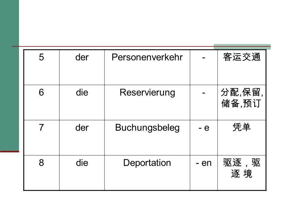 5 der. Personenverkehr. - 客运交通. 6. die. Reservierung. 分配,保留,储备,预订. 7. Buchungsbeleg. - e.