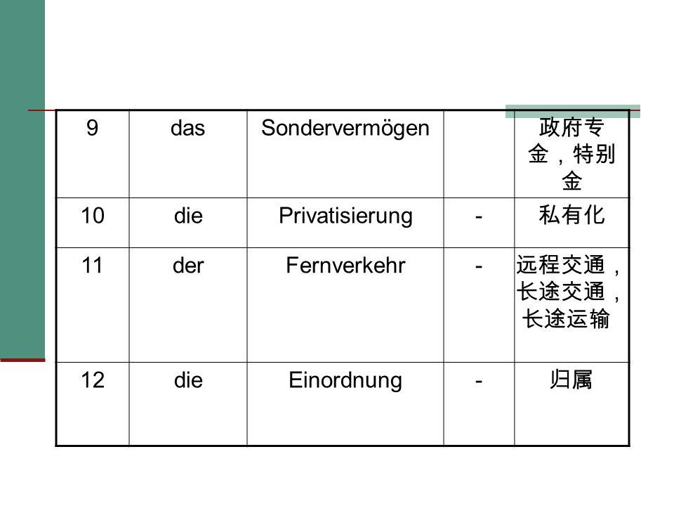 9 das. Sondervermögen. 政府专 金,特别 金. 10. die. Privatisierung. - 私有化. 11. der. Fernverkehr.