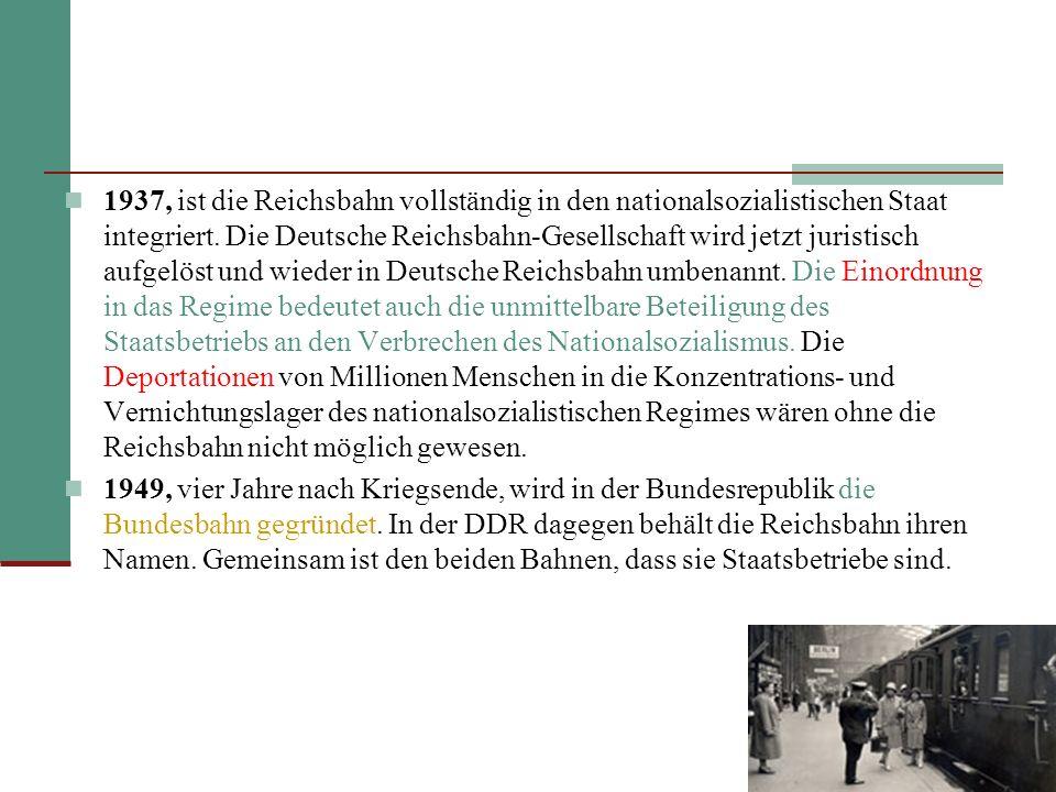 1937, ist die Reichsbahn vollständig in den nationalsozialistischen Staat integriert. Die Deutsche Reichsbahn-Gesellschaft wird jetzt juristisch aufgelöst und wieder in Deutsche Reichsbahn umbenannt. Die Einordnung in das Regime bedeutet auch die unmittelbare Beteiligung des Staatsbetriebs an den Verbrechen des Nationalsozialismus. Die Deportationen von Millionen Menschen in die Konzentrations- und Vernichtungslager des nationalsozialistischen Regimes wären ohne die Reichsbahn nicht möglich gewesen.