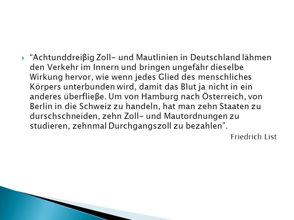 Achtunddreiβig Zoll- und Mautlinien in Deutschland lähmen den Verkehr im Innern und bringen ungefähr dieselbe Wirkung hervor, wie wenn jedes Glied des menschliches Körpers unterbunden wird, damit das Blut ja nicht in ein anderes überflieβe. Um von Hamburg nach Österreich, von Berlin in die Schweiz zu handeln, hat man zehn Staaten zu durschschneiden, zehn Zoll- und Mautordnungen zu studieren, zehnmal Durchgangszoll zu bezahlen .