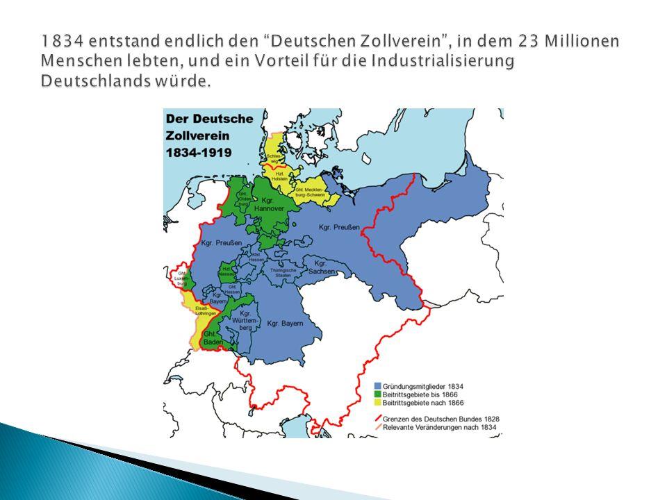 1834 entstand endlich den Deutschen Zollverein , in dem 23 Millionen Menschen lebten, und ein Vorteil für die Industrialisierung Deutschlands würde.