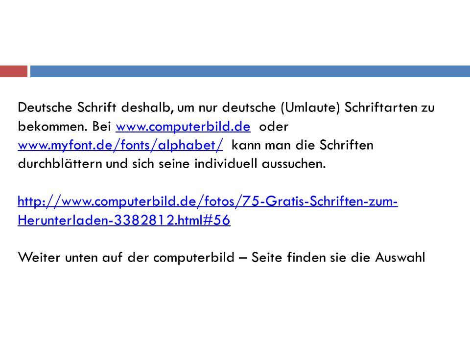 Deutsche Schrift deshalb, um nur deutsche (Umlaute) Schriftarten zu bekommen. Bei www.computerbild.de oder www.myfont.de/fonts/alphabet/ kann man die Schriften durchblättern und sich seine individuell aussuchen.