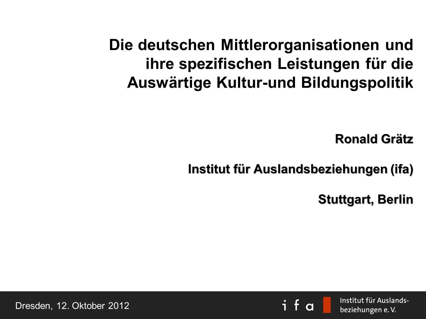 Die deutschen Mittlerorganisationen und ihre spezifischen Leistungen für die Auswärtige Kultur-und Bildungspolitik Ronald Grätz Institut für Auslandsbeziehungen (ifa) Stuttgart, Berlin