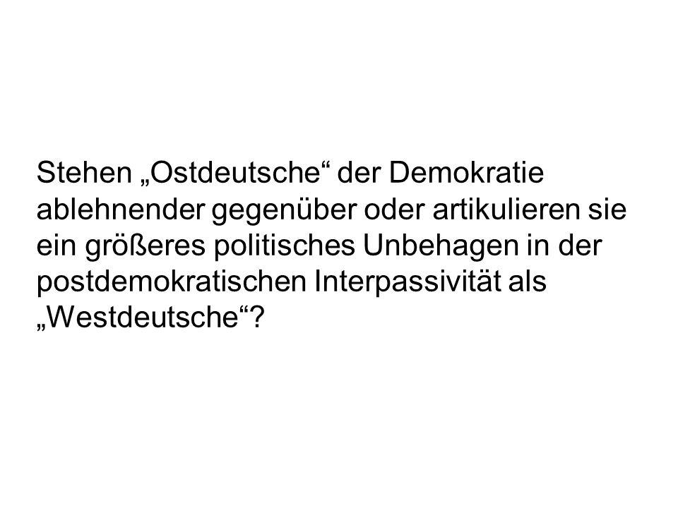 """Stehen """"Ostdeutsche der Demokratie ablehnender gegenüber oder artikulieren sie ein größeres politisches Unbehagen in der postdemokratischen Interpassivität als """"Westdeutsche"""