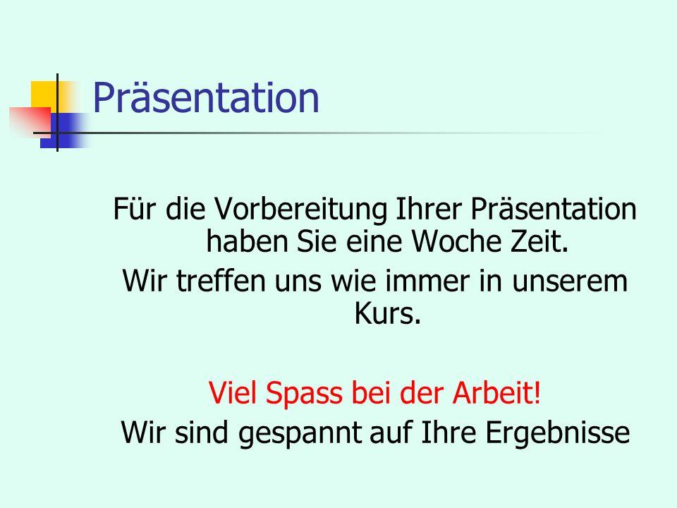 Präsentation Für die Vorbereitung Ihrer Präsentation haben Sie eine Woche Zeit. Wir treffen uns wie immer in unserem Kurs.