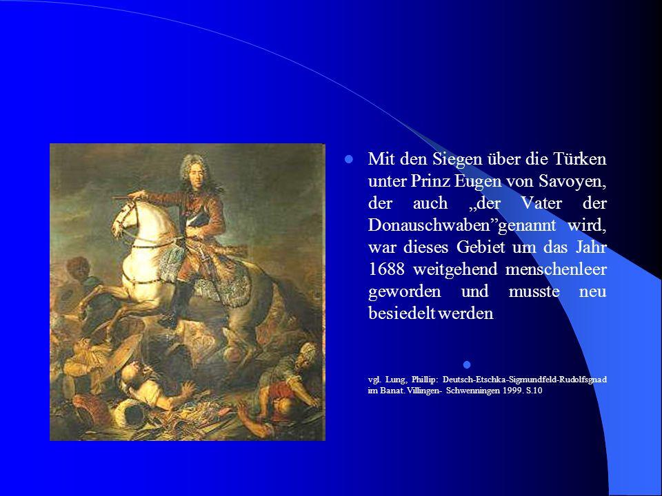 """Mit den Siegen über die Türken unter Prinz Eugen von Savoyen, der auch """"der Vater der Donauschwaben genannt wird, war dieses Gebiet um das Jahr 1688 weitgehend menschenleer geworden und musste neu besiedelt werden"""
