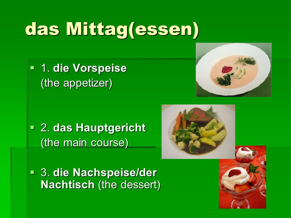das Mittag(essen) 1. die Vorspeise (the appetizer) 2. das Hauptgericht