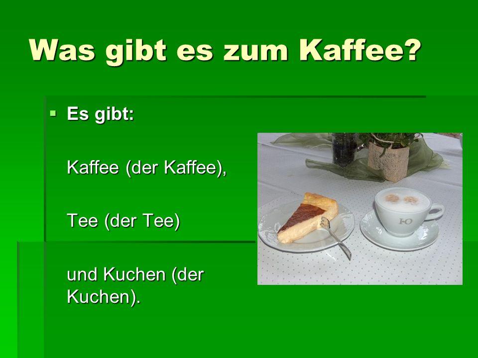Was gibt es zum Kaffee Es gibt: Kaffee (der Kaffee), Tee (der Tee)